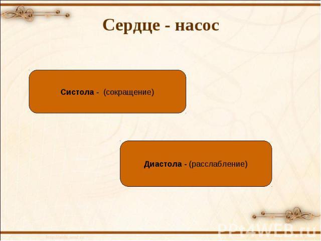Систола - (сокращение) Диастола - (расслабление) Сердце - насос