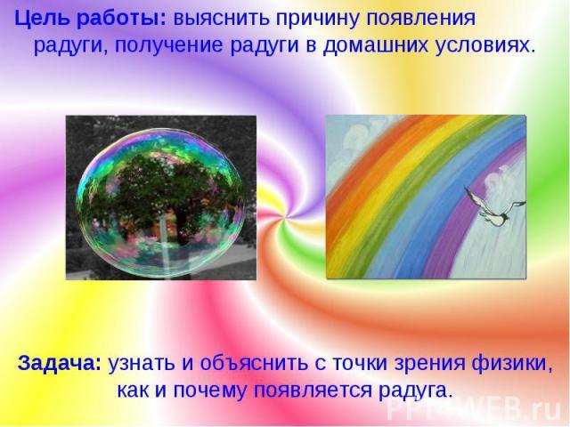 Цель работы: выяснить причину появления радуги, получение радуги в домашних условиях. Задача: узнать и объяснить с точки зрения физики, как и почему появляется радуга.