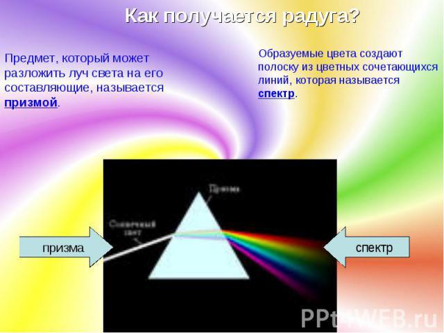 Как получается радуга? Предмет, который может разложить луч света на его составляющие, называется призмой. Образуемые цвета создают полоску из цветных сочетающихся линий, которая называется спектр.