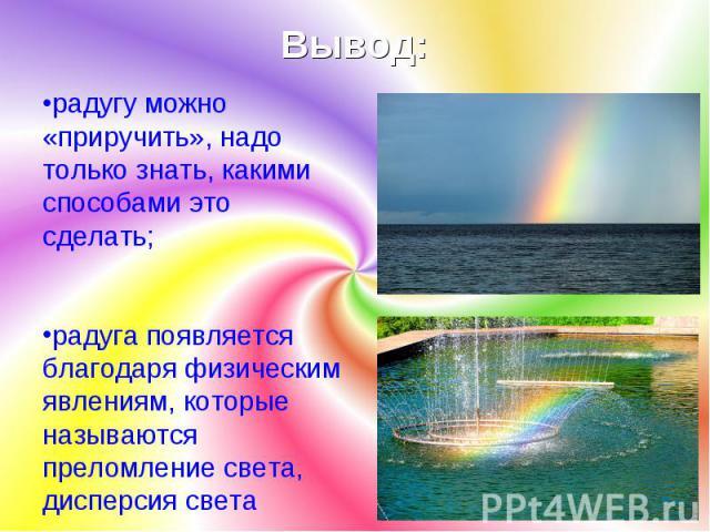 Вывод: радугу можно «приручить», надо только знать, какими способами это сделать; радуга появляется благодаря физическим явлениям, которые называются преломление света, дисперсия света