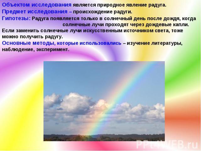 Объектом исследования является природное явление радуга. Предмет исследования – происхождение радуги. Гипотезы: Радуга появляется только в солнечный день после дождя, когда солнечные лучи проходят через дождевые капли. Если заменить солнечные лучи и…