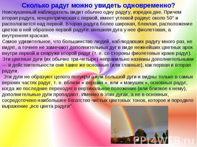 Сколько радуг можно увидеть одновременно? Неискушенный наблюдатель видит обычно одну радугу, изредка две. Причем вторая радуга, концентрическая с первой, имеет угловой радиус около 50° и располагается над первой. Вторая радуга более широкая, блеклая…