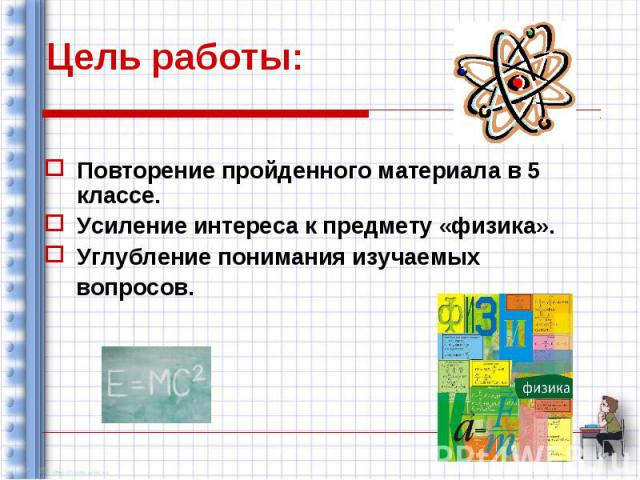 Цель работы: Повторение пройденного материала в 5 классе. Усиление интереса к предмету «физика». Углубление понимания изучаемых вопросов.