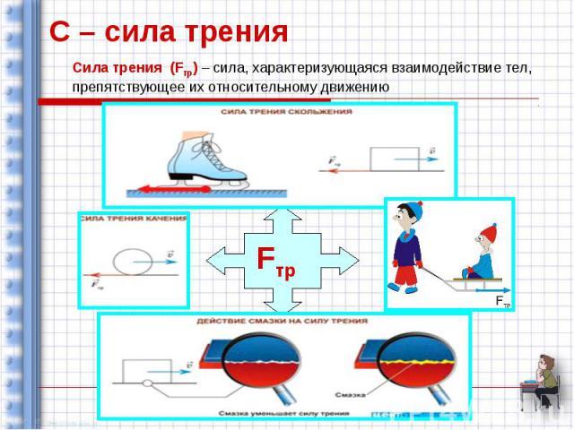 С – сила трения Сила трения (Fтр) – сила, характеризующаяся взаимодействие тел, препятствующее их относительному движению Fтр