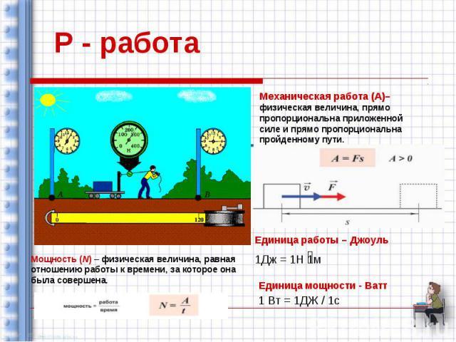 Р - работа Механическая работа (А)– физическая величина, прямо пропорциональна приложенной силе и прямо пропорциональна пройденному пути. Единица работы – Джоуль 1Дж = 1Н 1м Единица мощности - Ватт 1 Вт = 1ДЖ / 1с Мощность (N) – физическая величина,…
