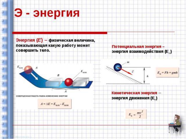 Э - энергия Энергия (Е) – физическая величина, показывающая какую работу может совершить тело. Потенциальная энергия – энергия взаимодействия (Еп) Кинетическая энергия – энергия движения (Ек)