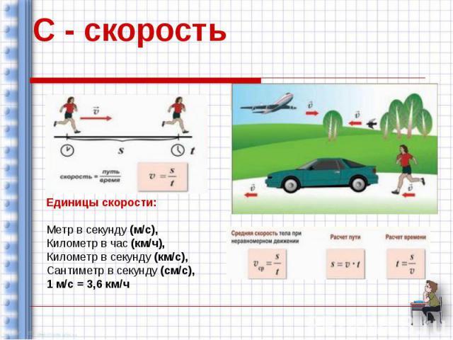 С - скорость Единицы скорости: Метр в секунду (м/с), Километр в час (км/ч), Километр в секунду (км/с), Сантиметр в секунду (см/с), 1 м/с = 3,6 км/ч
