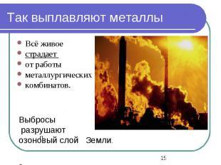 П Выбросы разрушают озоновый слой Земли. Так выплавляют металлы Всё живое страда