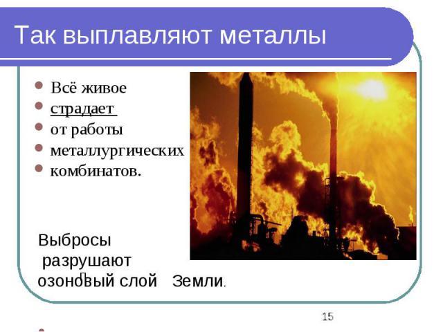 П Выбросы разрушают озоновый слой Земли. Так выплавляют металлы Всё живое страдает от работы металлургических комбинатов.