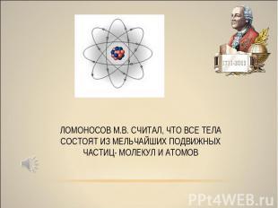 ЛОМОНОСОВ М.В. СЧИТАЛ, ЧТО ВСЕ ТЕЛА СОСТОЯТ ИЗ МЕЛЬЧАЙШИХ ПОДВИЖНЫХ ЧАСТИЦ- МОЛЕ