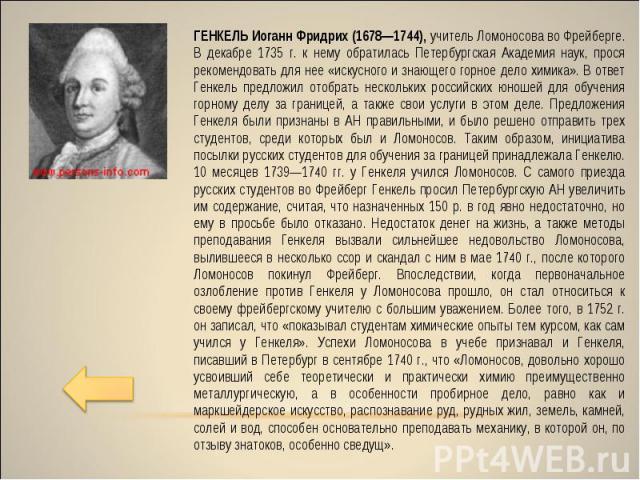 ГЕНКЕЛЬ Иоганн Фридрих (1678—1744), учитель Ломоносова во Фрейберге. В декабре 1735 г. к нему обратилась Петербургская Академия наук, прося рекомендовать для нее «искусного и знающего горное дело химика». В ответ Генкель предложил отобрать нескольки…