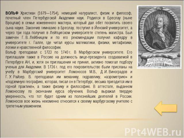 ВОЛЬФ Христиан (1679—1754), немецкий натуралист, физик и философ, почетный член Петербургской Академии наук. Родился в Бреслау (ныне Вроцлав) в семье кожевенного мастера, который дал обет посвятить своего сына науке. Закончив гимназию в Бреслау, пос…