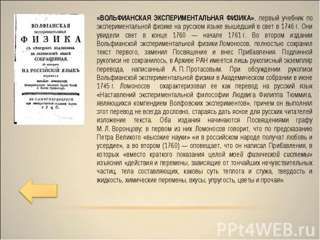 «ВОЛЬФИАНСКАЯ ЭКСПЕРИМЕНТАЛЬНАЯ ФИЗИКА», первый учебник по экспериментальной физике на русском языке вышедший в свет в 1746 г. Они увидели свет в конце 1760 — начале 1761 г. Во втором издании Вольфианской экспериментальной физики Ломоносов, полность…