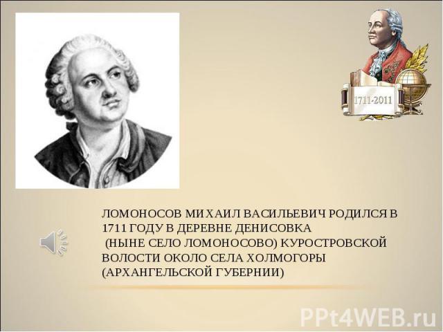 ЛОМОНОСОВ МИХАИЛ ВАСИЛЬЕВИЧ РОДИЛСЯ В 1711 ГОДУ В ДЕРЕВНЕ ДЕНИСОВКА (НЫНЕ СЕЛО ЛОМОНОСОВО) КУРОСТРОВСКОЙ ВОЛОСТИ ОКОЛО СЕЛА ХОЛМОГОРЫ (АРХАНГЕЛЬСКОЙ ГУБЕРНИИ)