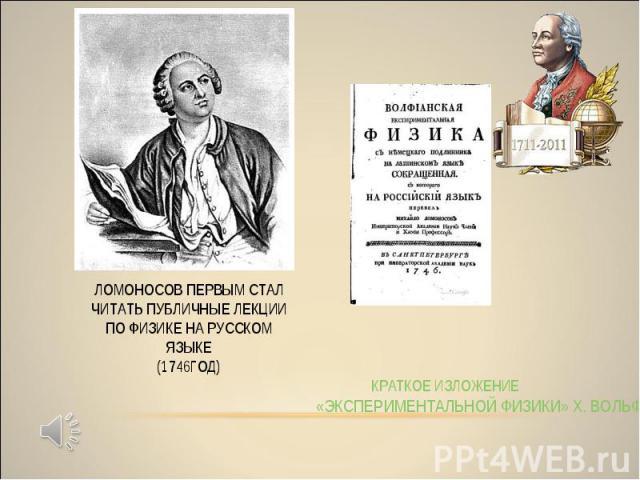 КРАТКОЕ ИЗЛОЖЕНИЕ «ЭКСПЕРИМЕНТАЛЬНОЙ ФИЗИКИ» Х. ВОЛЬФА ЛОМОНОСОВ ПЕРВЫМ СТАЛ ЧИТАТЬ ПУБЛИЧНЫЕ ЛЕКЦИИ ПО ФИЗИКЕ НА РУССКОМ ЯЗЫКЕ (1746ГОД)