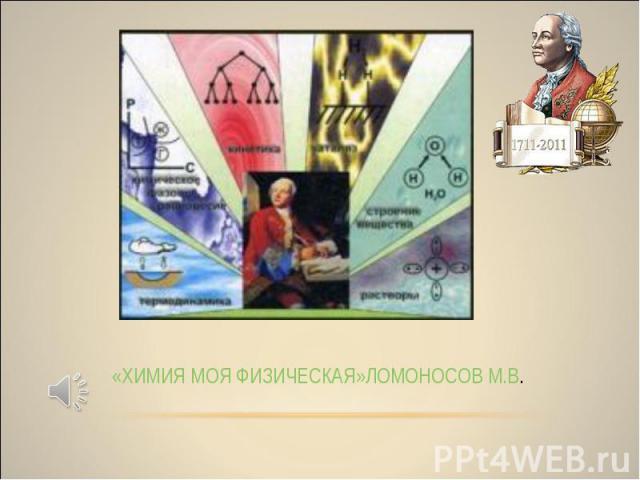 «ХИМИЯ МОЯ ФИЗИЧЕСКАЯ» ЛОМОНОСОВ М.В.
