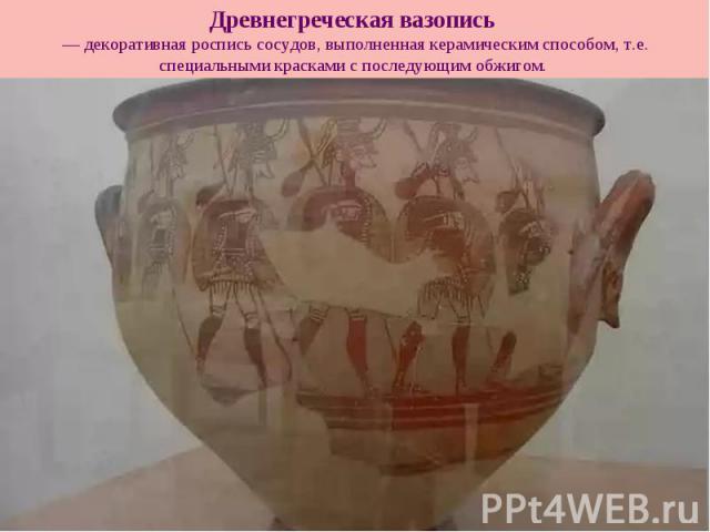 Древнегреческая вазопись — декоративная роспись сосудов, выполненная керамическим способом, т.е. специальными красками с последующим обжигом.