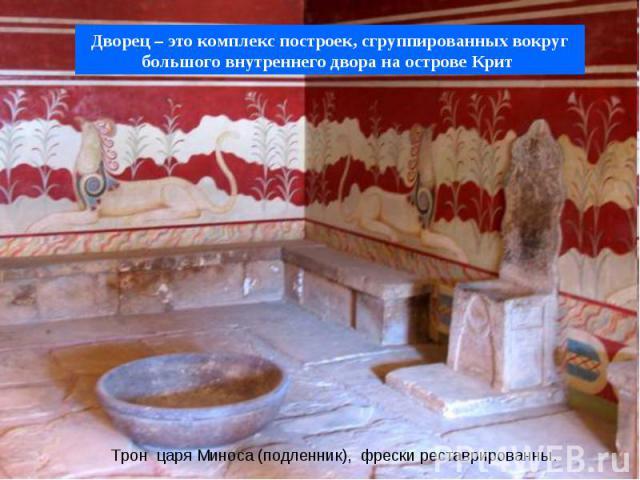 Трон царя Миноса (подленник), фрески реставрированны. Дворец – это комплекс построек, сгруппированных вокруг большого внутреннего двора на острове Крит
