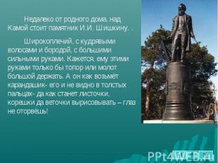 Недалеко от родного дома, над Камой стоит памятник И.И. Шишкину. . Широкоплечий,