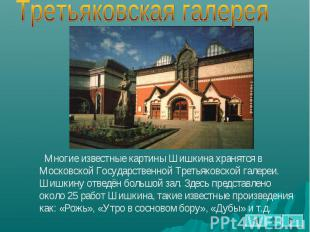 Многие известные картины Шишкина хранятся в Московской Государственной Третьяков
