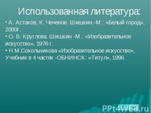 Использованная литература: А. Астахов, К. Чеченов. Шишкин.-М.: «Белый город», 20