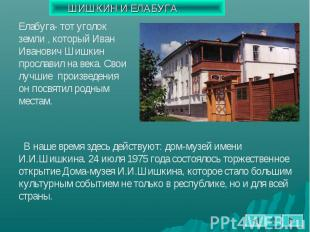 Елабуга- тот уголок земли , который Иван Иванович Шишкин прославил на века. Свои