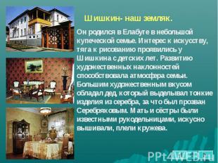 Шишкин- наш земляк. Он родился в Елабуге в небольшой купеческой семье. Интерес к