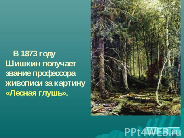 В 1873 году Шишкин получает звание профессора живописи за картину «Лесная глушь».