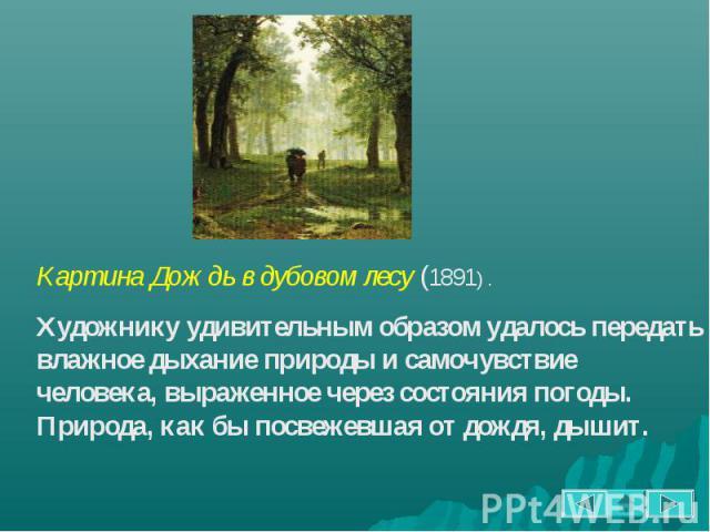 Картина Дождь в дубовом лесу (1891) . Художнику удивительным образом удалось передать влажное дыхание природы и самочувствие человека, выраженное через состояния погоды. Природа, как бы посвежевшая от дождя, дышит.