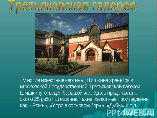 Многие известные картины Шишкина хранятся в Московской Государственной Третьяковской галереи. Шишкину отведён большой зал. Здесь представлено около 25 работ Шишкина, такие известные произведения как: «Рожь», «Утро в сосновом бору», «Дубы» и т.д.