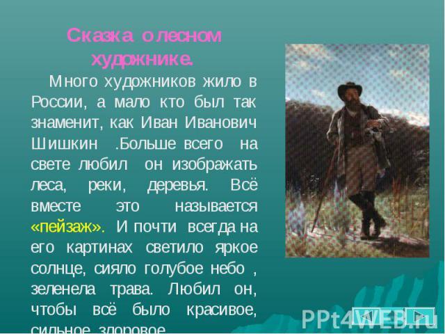Сказка о лесном художнике. Много художников жило в России, а мало кто был так знаменит, как Иван Иванович Шишкин .Больше всего на свете любил он изображать леса, реки, деревья. Всё вместе это называется «пейзаж». И почти всегда на его картинах свети…