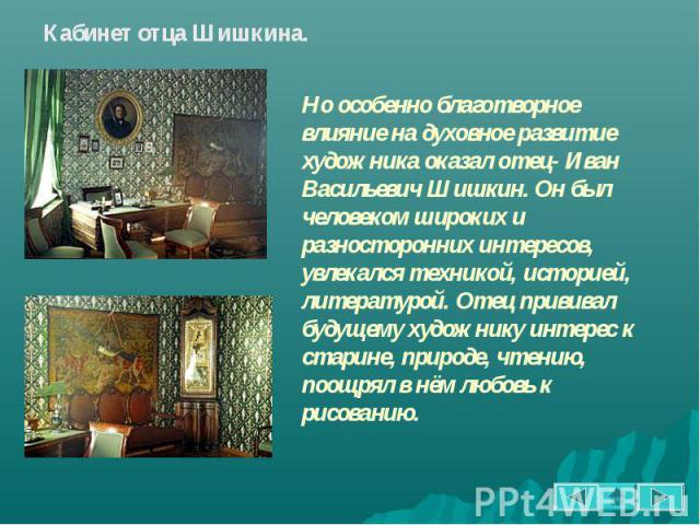 Кабинет отца Шишкина. Но особенно благотворное влияние на духовное развитие художника оказал отец- Иван Васильевич Шишкин. Он был человеком широких и разносторонних интересов, увлекался техникой, историей, литературой. Отец прививал будущему художни…