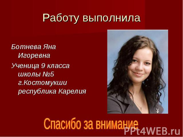 Работу выполнила Ботнева Яна Игоревна Ученица 9 класса школы №5 г.Костомукши республика Карелия