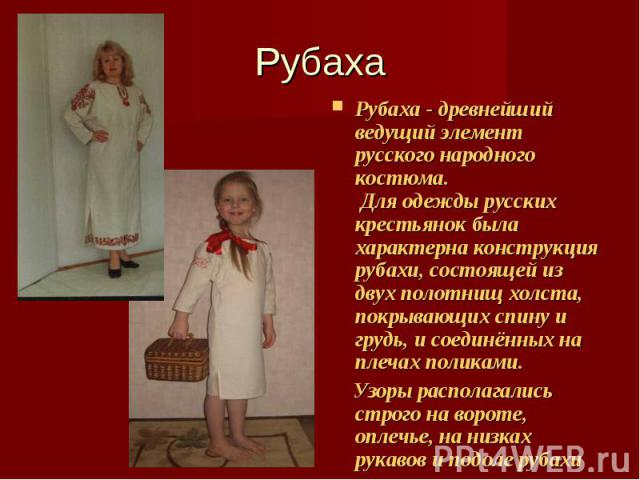 Рубаха Рубаха - древнейший ведущий элемент русского народного костюма. Для одежды русских крестьянок была характерна конструкция рубахи, состоящей из двух полотнищ холста, покрывающих спину и грудь, и соединённых на плечах поликами. Узоры располагал…