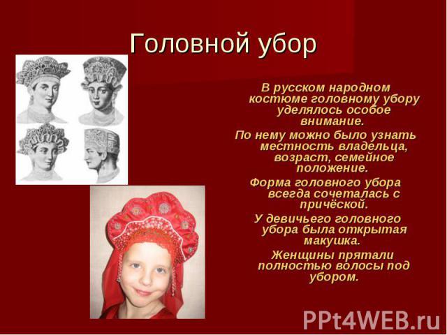 Головной убор В русском народном костюме головному убору уделялось особое внимание. По нему можно было узнать местность владельца, возраст, семейное положение. Форма головного убора всегда сочеталась с причёской. У девичьего головного убора была отк…