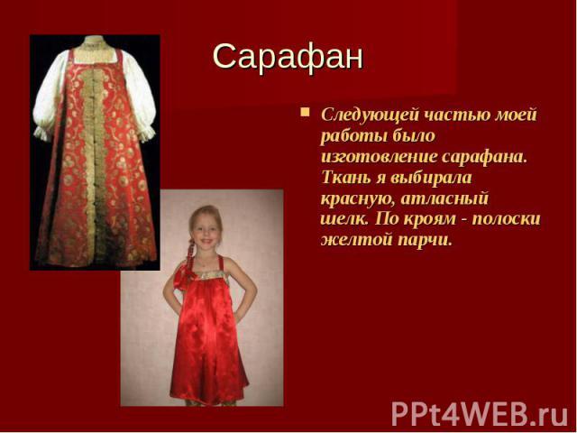 Сарафан Следующей частью моей работы было изготовление сарафана. Ткань я выбирала красную, атласный шелк. По кроям - полоски желтой парчи.
