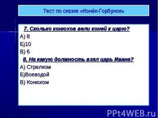 Тест по сказке «Конёк-Горбунок» 7. Сколько конюхов вели коней к царю? А) 8 Б)10