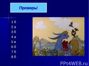 Проверь! 1 б 2 а 3 б 4 а 5 в 6 б 7 б 8 б