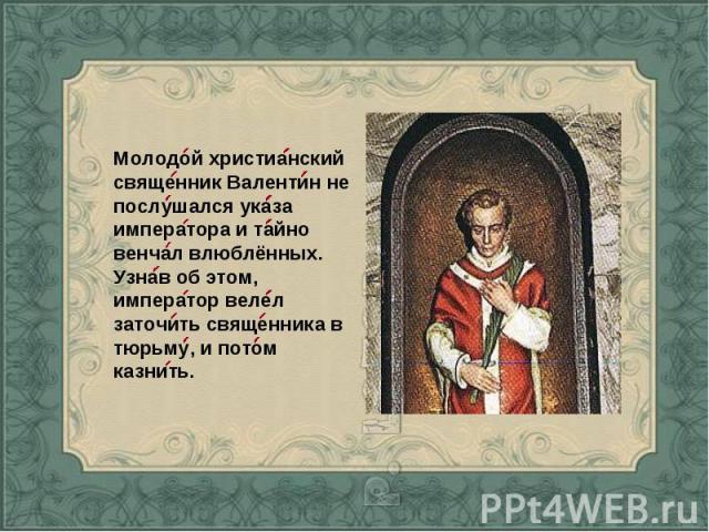 Молодой христианский священник Валентин не послушался указа императора и тайно венчал влюблённых. Узнав об этом, император велел заточить священника в тюрьму, и потом казнить.