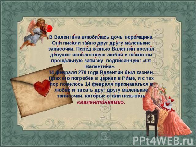 В Валентина влюбилась дочь тюремщика. Они писали тайно друг другу маленькие записочки. Перед казнью Валентин послал девушке исполненную любви и нежности прощальную записку, подписанную: «От Валентина». 14 февраля 270 года Валентин был казнён. Прах е…