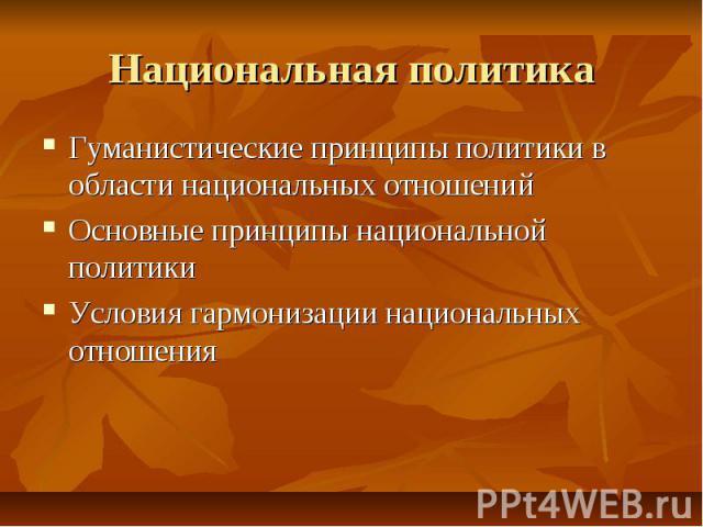 Национальная политика Гуманистические принципы политики в области национальных отношений Основные принципы национальной политики Условия гармонизации национальных отношения