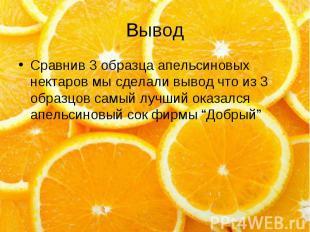 Вывод Сравнив 3 образца апельсиновых нектаров мы сделали вывод что из 3 образцов