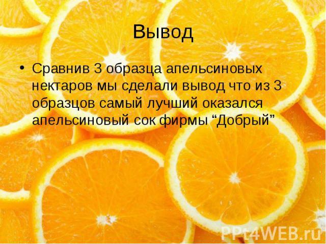 """Вывод Сравнив 3 образца апельсиновых нектаров мы сделали вывод что из 3 образцов самый лучший оказался апельсиновый сок фирмы """"Добрый"""""""