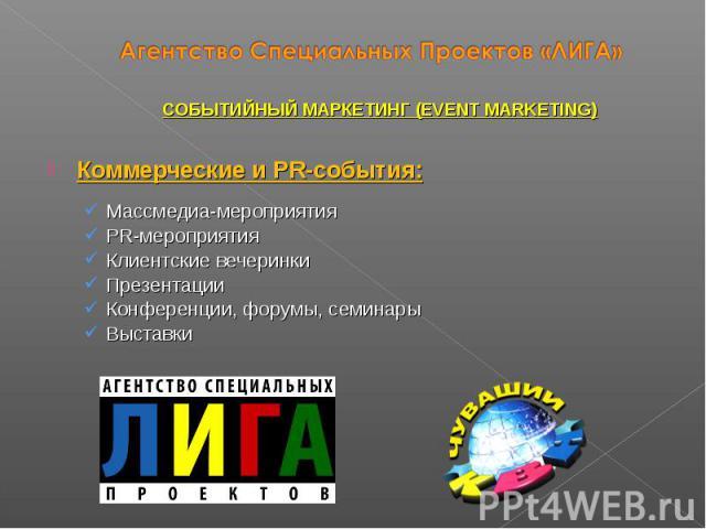 Коммерческие и PR-события: Массмедиа-мероприятия PR-мероприятия Клиентские вечеринки Презентации Конференции, форумы, семинары Выставки СОБЫТИЙНЫЙ МАРКЕТИНГ (EVENT MARKETING)