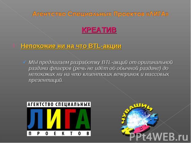 Непохожие ни на что BTL-акции МЫ предлагаем разработку BTL-акций от оригинальной раздачи флаеров (речь не идёт об обычной раздаче) до непохожих ни на что клиентских вечеринок и массовых презентаций. КРЕАТИВ