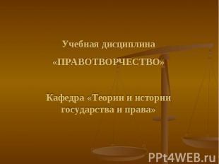 Учебная дисциплина «ПРАВОТВОРЧЕСТВО» Кафедра «Теории и истории государства и пра