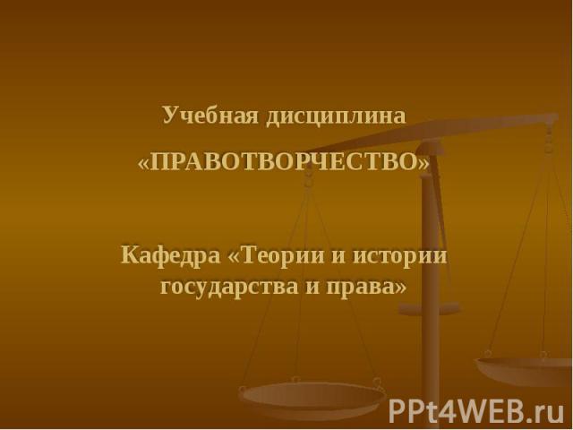 Учебная дисциплина «ПРАВОТВОРЧЕСТВО» Кафедра «Теории и истории государства и права»