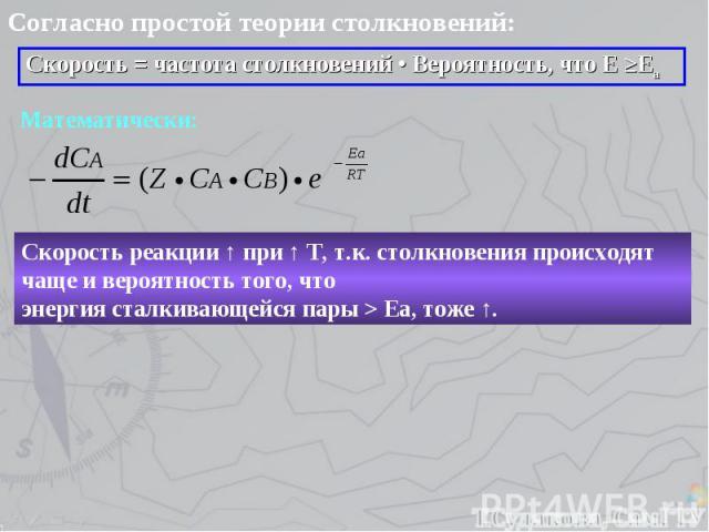 Согласно простой теории столкновений: Скорость = частота столкновений • Вероятность, что Е ≥Еа Математически: Скорость реакции ↑ при ↑ Т, т.к. столкновения происходят чаще и вероятность того, что энергия сталкивающейся пары > Еа, тоже ↑.