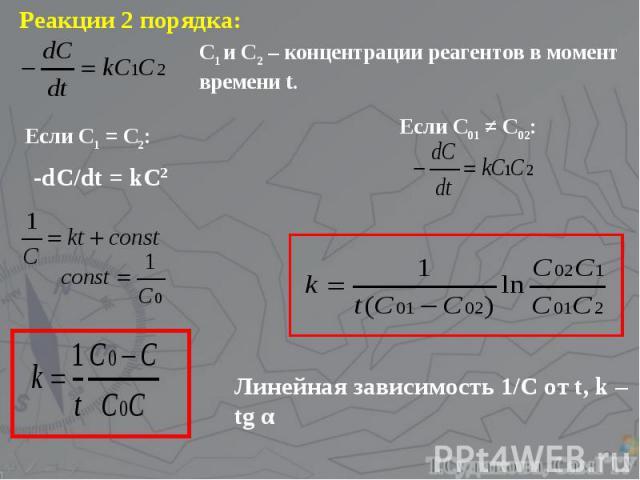 Реакции 2 порядка: С1 и С2 – концентрации реагентов в момент времени t. Если С1 = С2: -dC/dt = kC2 Если С01 ≠ С02: Линейная зависимость 1/С от t, k – tg α
