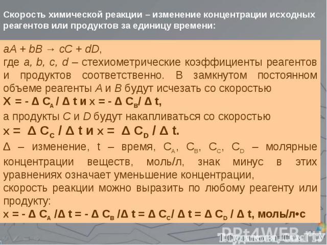аА + bB → cC + dD, где а, b, c, d – стехиометрические коэффициенты реагентов и продуктов соответственно. В замкнутом постоянном объеме реагенты А и В будут исчезать со скоростью Ʋ = - Δ СA / Δ t и Ʋ = - Δ СВ/ Δ t, а продукты С и D будут накапливатьс…